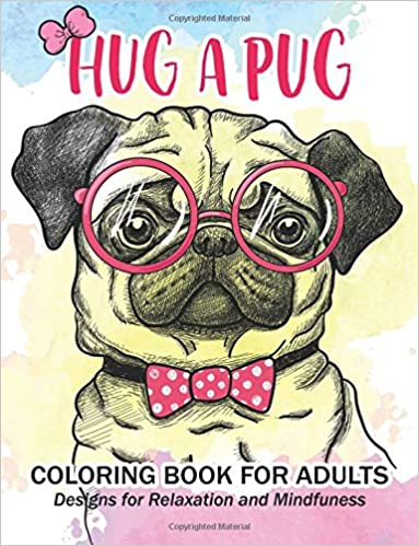 Amazon Com Hug A Pug Coloring Book For Adults Much Loved Dogs And
