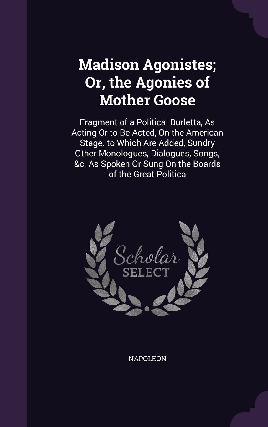 Madison Agonistes; Or, the Agonies of Mother Goose: Fragment of a Political Burletta, as Acting or to Be Acted, on the American Stage. to Which Are ... or Sung on the Boards of the Great Politica pdf epub