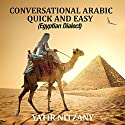Conversational Arabic Quick and Easy: Egyptian Dialect, Spoken Egyptian Arabic, Colloquial Arabic of Egypt Audiobook by Yatir Nitzany Narrated by Sara Elzayat