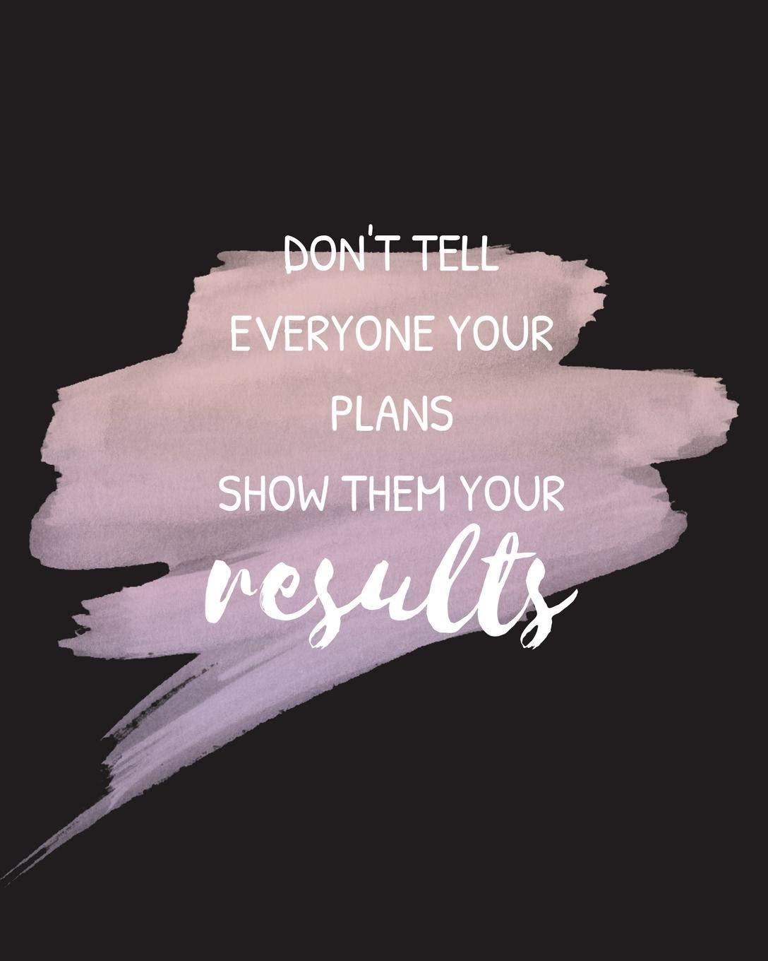 Don T Tell Everyone Your Plans Show Them Your Results