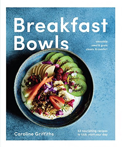 Breakfast Bowls: 52 Nourishing Recipes to Kick-Start Your Day by Caroline Griffiths
