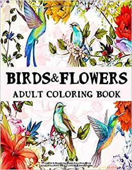 Flowers Beautiful Birds Coloring Book Adult Coloring Book Flowers Bird Lovers Birds Garden Swirls Flowers Patterns Animal Coloring Books For Print Relaxing Coloring Books For Grownups Amazon Co Uk Coloring