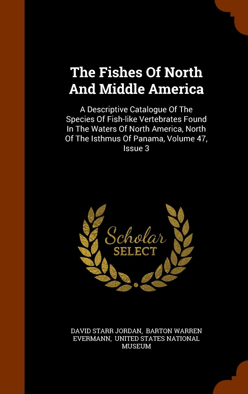 The Fishes Of North And Middle America: A Descriptive Catalogue Of The Species Of Fish-like Vertebrates Found In The Waters Of North America, North Of The Isthmus Of Panama, Volume 47, Issue 3 pdf