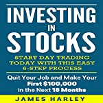 Investing in Stocks: Start Day Trading Today with This Easy 6-Step Process: Quit Your Job and Make Your First $100,000 in the Next 18 Months | James Harley