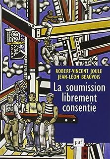 La soumission librement consentie : comment amener les gens à faire librement ce qu'ils doivent faire, Joule, Robert-Vincent