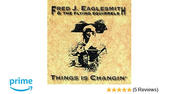 Fred Eaglesmith Things Is Changin Amazon Music
