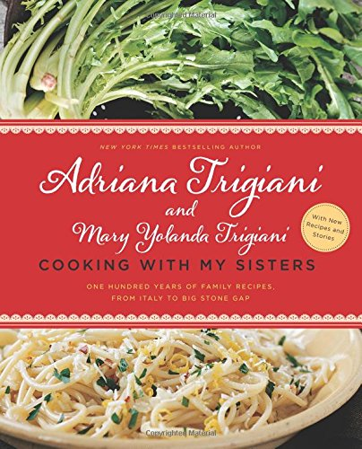 Cooking with My Sisters: One Hundred Years of Family Recipes, from Italy to Big Stone Gap by Adriana Trigiani, Mary Yolanda Trigiani