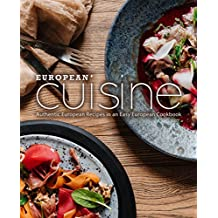 European Cuisine: Authentic European Recipes in an Easy European Cookbook