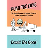 Push the Zone: The Good Guide to Growing Tropical Plants Beyond the Tropics (3) (Good Guide to Gardening)