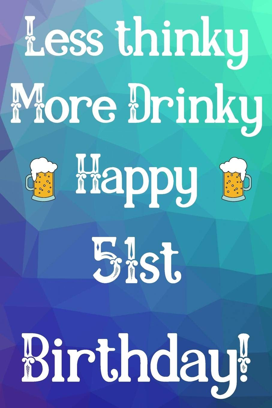 Less Thinky More Drinky Happy 51st Birthday Funny 51st Birthday Gift Journal Notebook Diary Quote 6 X 9 110 Blank Lined Pages Publishing Jbfresh 9781079939446 Amazon Com Books
