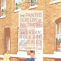 The Painted Screens of Baltimore: An Urban Folk Art Revealed (Folklore Studies in a Multicultural World Series)