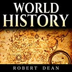 World History: History of the World: Ancient History in Mesopotamia to Modern History - The Events, People and Leaders That Shaped Our Planet | Robert Dean