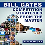 Bill Gates: Competition Strategies from the Master: Learn the Competition Strategies Used by Bill Gates and How to Apply His Competitive Methods to Succeed in Your Life | Austin Brooks