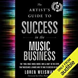 """The Artist's Guide to Success in the Music Business (2nd edition): The """"Who, What, When, Where, Why & How"""" of the Steps That Musicians & Bands Have to Take to Succeed in Music"""
