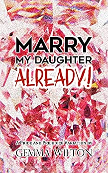 Marry My Daughter Already!: A Pride and Prejudice Variation Romantic Comedy by [Wilton, Gemma, Lady, a]