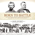 Born to Battle: Grant and Forrest: Shiloh, Vicksburg, and Chattanooga: The Campaigns that Doomed the Confederacy | Jack Hurst