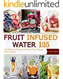 Fruit Infused Water: 125 Delicious Recipes for Your Fruit Infuser Water Pitcher (Vitamin Water, Fruit Infused Water, Natural Herbal Remedies, Detox Diet, Liver Cleanse)