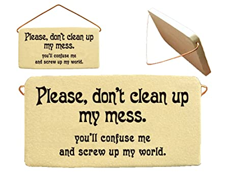 Please Dont Clean Up My Mess Youll Confuse Me And Screw Up My World