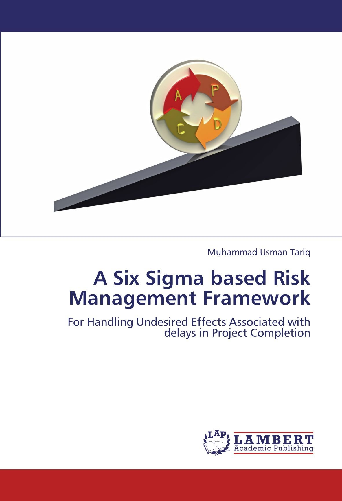 A Six Sigma based Risk Management Framework: For Handling Undesired Effects Associated with delays in Project Completion by LAP LAMBERT Academic Publishing