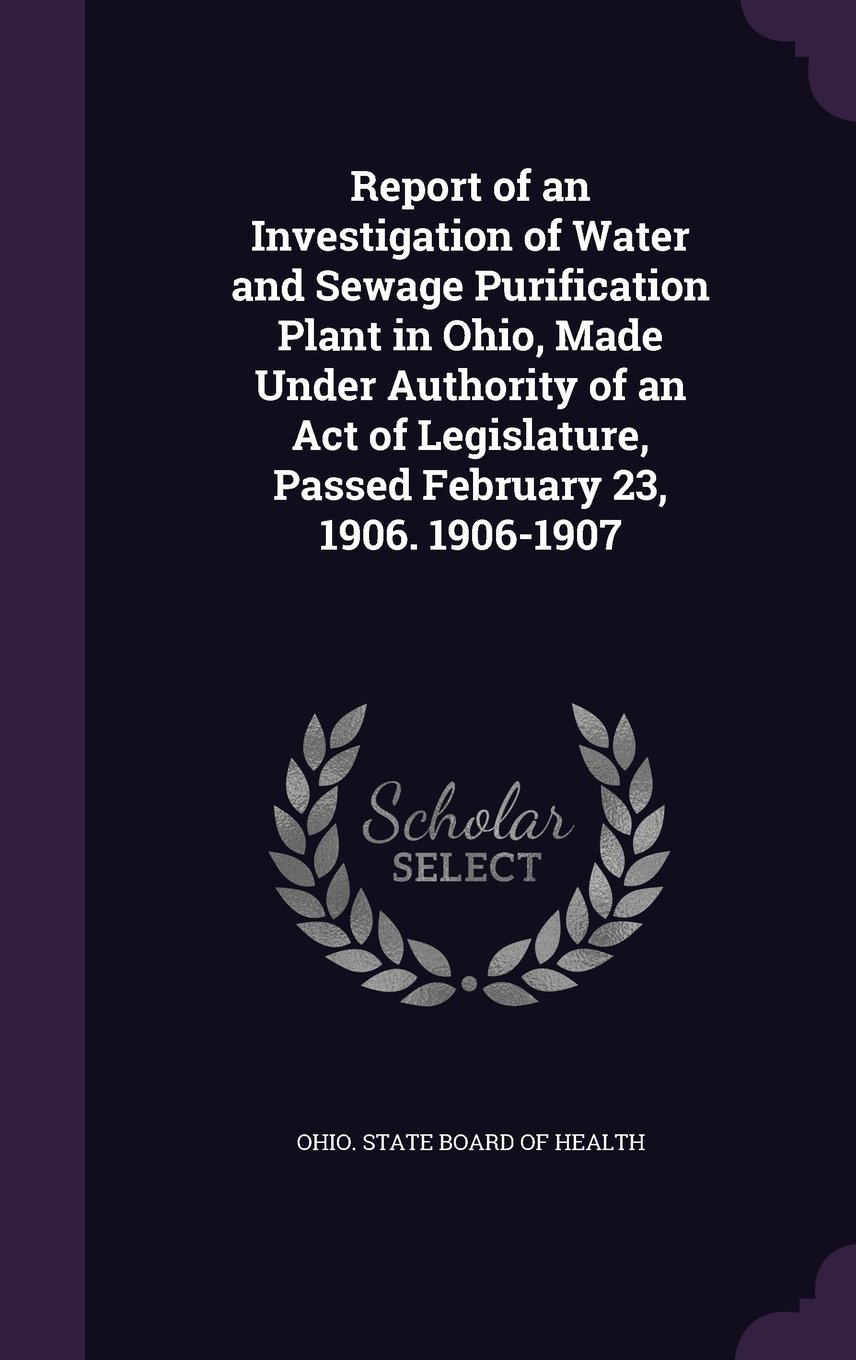 Read Online Report of an Investigation of Water and Sewage Purification Plant in Ohio, Made Under Authority of an Act of Legislature, Passed February 23, 1906. 1906-1907 PDF
