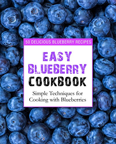 Easy Blueberry Cookbook: 50 Delicious Blueberry Recipes; Simple Techniques for Cooking with Blueberries by [Press,BookSumo]