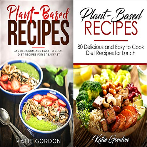 Plant Based Recipes Cookbook: 2 in 1 Bundle Set: More Than 100 Plant Based Diet Recipes for Breakfast and Lunch for Weight Loss by Katie Gordon