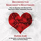 Becoming the Narcissist's Nightmare: How to Devalue and Discard the Narcissist While Supplying Yourself Audiobook by Shahida Arabi Narrated by Julie McKay
