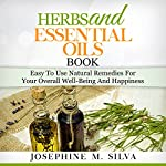 Herbs and Essential Oils Book: Easy-to-Use Natural Remedies for Your Overall Well-Being and Happiness | Josephine M. Silva