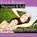 Be a Happy Person Hypnosis: Be Optimistic & Obtain Happiness, Meditation, Hypnosis Self-Help, Binaural Beats, Solfeggio Tones |  Erick Brown Hypnosis