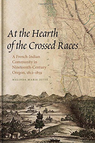 Race 19th Century (At the Hearth of the Crossed Races: A French-Indian Community in Nineteenth-Century Oregon, 1812-1859 (First Peoples: New Directions in Indigenous Studies))