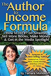 The Author to Income Formula: How to Hit #1 on Amazon, Sell More Books, Make Money & Get in the Media Spotlight