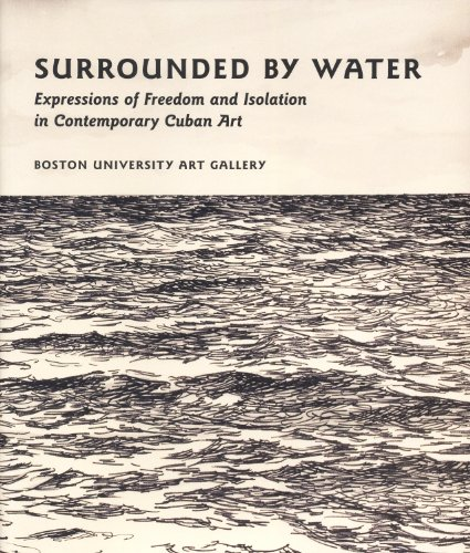 Surrounded by Water: Expressions of Freedom and Isolation in Contemporary Cuban Art