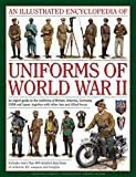An Illustrated Encyclopedia of Uniforms of World War II: An Expert Guide To The Uniforms Of Britain, America, Germany, Ussr And Japan, Together With Other Axis And Allied Forces