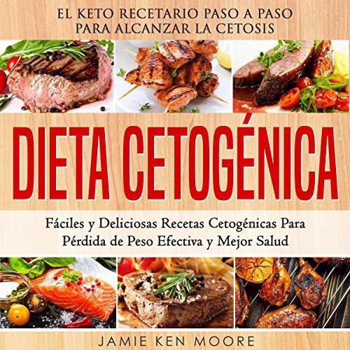 Dieta Cetogénica [Ketogenic Diet]: El Keto Recetario Paso a Paso Para Alcanzar la Cetosis: Fáciles y Deliciosas Recetas Cetogénicas Para Pérdida de Peso Efectiva y Mejor Salud by Jamie Ken Moore