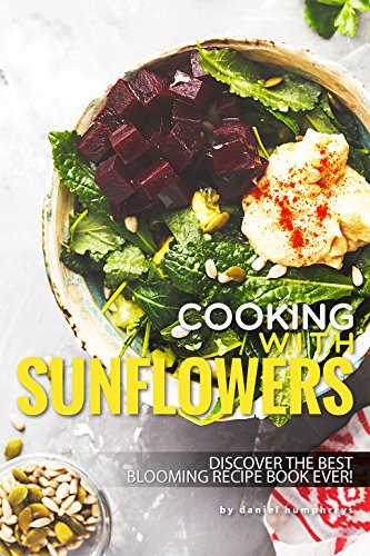 Cooking with Sunflowers: Discover the Best Blooming Recipe Book Ever! by [Humphreys, Daniel]