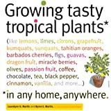Growing Tasty Tropical Plants in Any Home, Anywhere: (like lemons, limes, citrons, grapefruit, kumquats, sunquats, tahitian oranges, barbados cherries, ... pepper, cinnamon, vanilla, and more...)