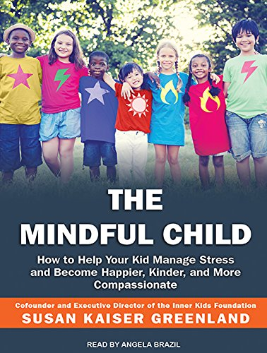 The Mindful Child: How to Help Your Kid Manage Stress and Become Happier, Kinder, and More Compassionate by Tantor Audio