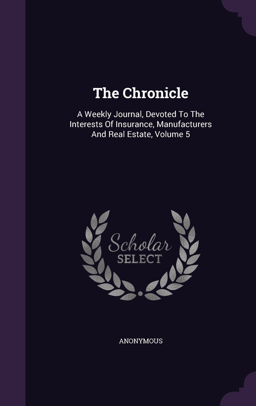 Read Online The Chronicle: A Weekly Journal, Devoted To The Interests Of Insurance, Manufacturers And Real Estate, Volume 5 pdf epub
