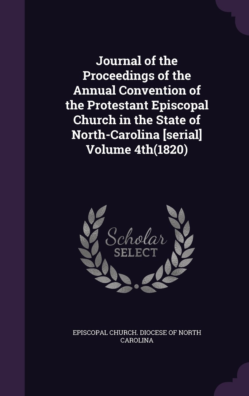Download Journal of the Proceedings of the Annual Convention of the Protestant Episcopal Church in the State of North-Carolina [Serial] Volume 4th(1820) pdf