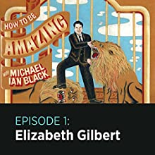 1: Elizabeth Gilbert Radio/TV Program by  How to Be Amazing with Michael Ian Black Narrated by Michael Ian Black, Elizabeth Gilbert