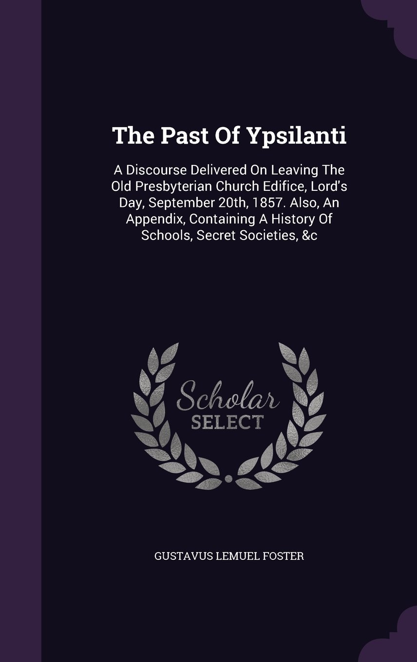 Download The Past Of Ypsilanti: A Discourse Delivered On Leaving The Old Presbyterian Church Edifice, Lord's Day, September 20th, 1857. Also, An Appendix, Containing A History Of Schools, Secret Societies, &c pdf epub
