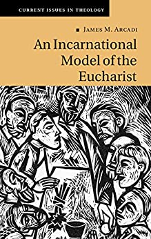 An Incarnational Model of the Eucharist (Current Issues in Theology Book 10) by [Arcadi, James M.]