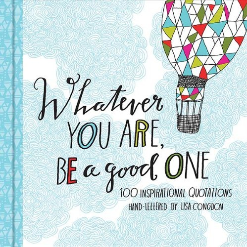 Whatever You Are, Be a Good One: 100 Inspirational Quotations Hand-Lettered by Lisa Congdon (Good High School Graduation Gifts For Guys)