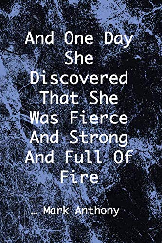 AND ONE DAY SHE DISCOVERED THAT SHE WAS FIERCE AND STRONG AND FULL OF FIRE...Mark Anthony: Blue & Black Marble College Ruled Notebook With Motivational Sayings To Inspire You On Every Page