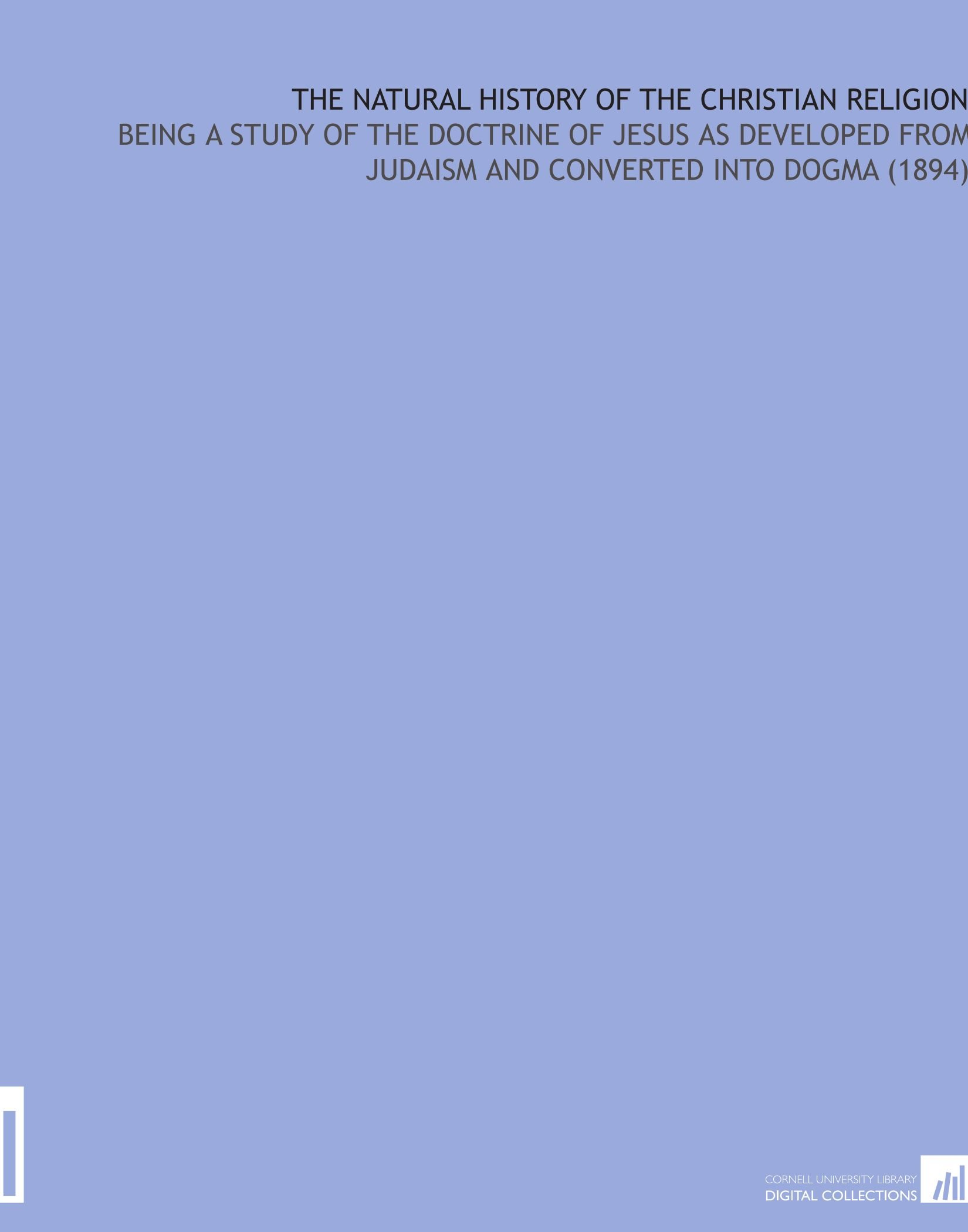 Download The Natural History of the Christian Religion: Being a Study of the Doctrine of Jesus as Developed From Judaism and Converted Into Dogma (1894) PDF