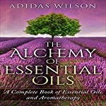 The Alchemy of Essential Oils: A Complete Book of Essential Oils and Aromatherapy   Adidas Wilson