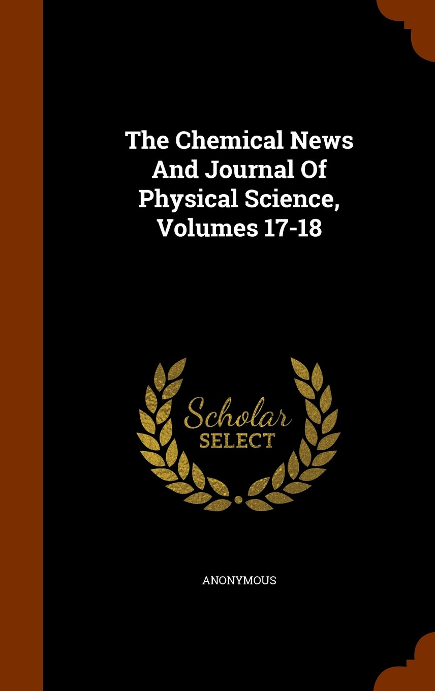 The Chemical News And Journal Of Physical Science, Volumes 17-18 PDF