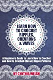 Crochet: Learn How to Crochet Ripples, Chevrons, and Waves. A Beginners Guide to Learn How to Crochet and How to Crochet Classic Ripple Patterns