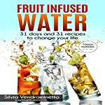 Fruit Infused Water: 31 Days and 31 Recipes to Change Your Life | Silvia Vendraminetto