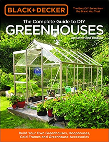 Black /& Decker The Complete Guide to DIY Greenhouses Hoophouses Updated 2nd Edition: Build Your Own Greenhouses Cold Frames /& Greenhouse Accessories